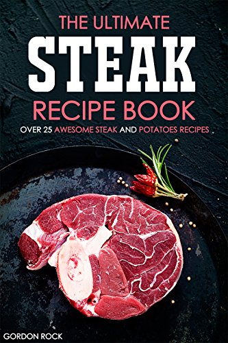 The Ultimate Steak Recipe Book - Over 25 Awesome Steak and Potatoes Recipes: Steak Dishes to Die for! by Gordon Rock