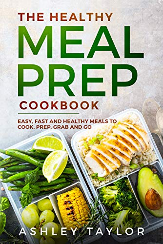 The Healthy Meal Prep Cookbook: Easy, Fast, and Healthy Meals to Cook, Prep, Grab and Go by Ashley Taylor