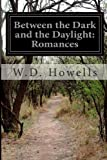 Between the Dark and the Daylight: Romances, W. D. Howells, 1499706243