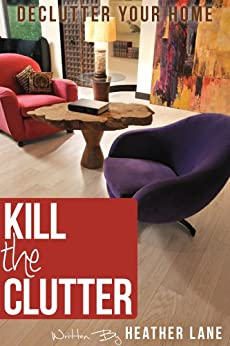 Kill The Clutter: Declutter Your Home and Organize Your Life by [Lane, Heather]