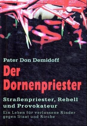 Der Dornenpriester: Straßenpriester, Rebell und Provokateur. Ein Leben für verlassene Kinder gegen Staat und Kirche
