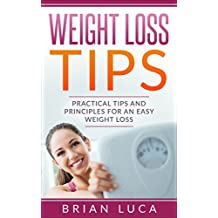 Weight Loss Tips: Practical Tips and Principles for an Easy Weight Loss (Health, Fitness, Diets, Weight Loss Principles)
