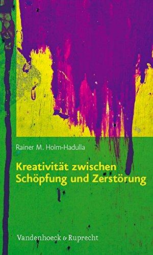 Kreativität zwischen Schöpfung und Zerstörung: Konzepte aus Kulturwissenschaften, Psychologie, Neurobiologie und ihre praktischen Anwendungen