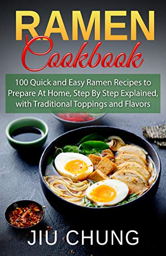 Ramen Cookbook: 100 Quick and Easy Ramen Recipes to Prepare At Home, Step By Step Explained, with Traditional Toppings and Flavors by Jiu Chung