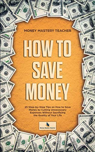 How to Save Money: 25 Step-by-Step Tips on How to Save Money by Cutting Unnecessary Expenses Without Sacrificing the Quality of Your Life (Your Personal Finance)
