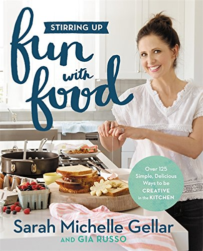 Stirring Up Fun with Food: Over 115 Simple, Delicious Ways to Be Creative in the Kitchen by Sarah Michelle Gellar, Gia Russo