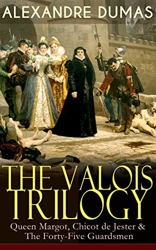 - THE VALOIS TRILOGY: Queen Margot, Chicot de Jester & The Forty-Five Guardsmen: Historical Novels set in the Time of French Wars of Religion