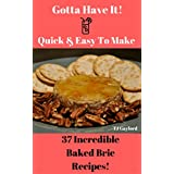 Gotta Have It Quick & Easy To Make 37 Incredible Baked Brie Recipes!