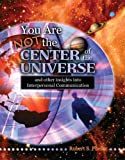 You Are Not the Center of the Universe and Other Insights into Communication, Phelan, S. Robert, 0757515703