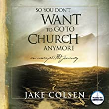 So You Don't Want to Go to Church Anymore: An Unexpected Journey Audiobook by Jake Colsen Narrated by Wayne Jacobsen
