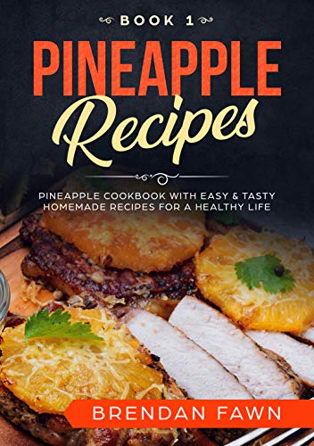 Pineapple Recipes: Pineapple Cookbook with Easy & Tasty Homemade Recipes for a Healthy Life (Pineapple Wonders  1) by Brendan  Fawn