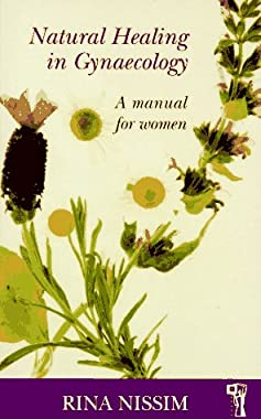 Natural Healing in Gynaecology: A Manual for Women (Pandora's Health S) Rina Nissim