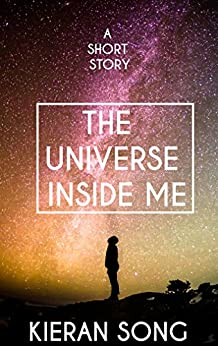 The Universe Inside of Me: A Heartbreaking Science Fiction Love Story by [Song, Kieran]