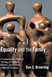 Equality and the Family: A Fundamental, Practical Theology of Children, Mothers, and Fathers, in Modern Societies (Religion, Marriage, and Family (RMF))