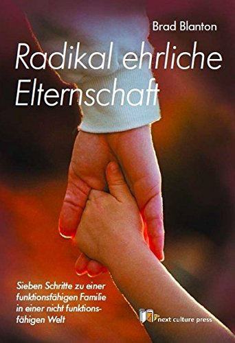 Radikal ehrliche Elternschaft: Sieben Schritte zu einer funktionsfähigen Familie in einer nicht funktionsfähigen Welt