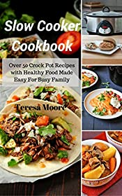 Slow Cooker Cookbook: Over 50 Crock Pot Recipes with Healthy Food Made Easy For Busy Family