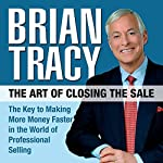 The Art of Closing the Sale: The Key to Making More Money Faster in the World of Professional Selling | Brian Tracy