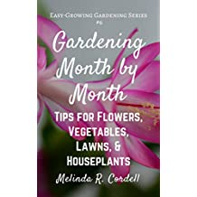 Gardening Month by Month: Tips for Flowers, Vegetables, Lawns, & Houseplants (Easy-Growing Gardening Series Book 6)