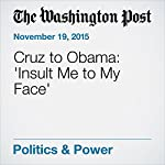 Cruz to Obama: 'Insult Me to My Face' | Katie Zezima