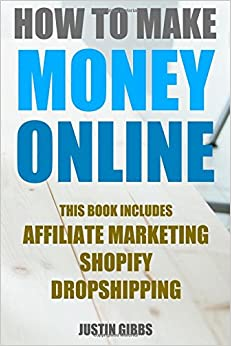 How to Make Money Online: 3 Manuscripts : Affiliate Marketing, Shopify-The Ultimate Beginner's Guide, Dropshipping- Lists of Dropship Vendors and Wholesalers, Ready to Start in a Day