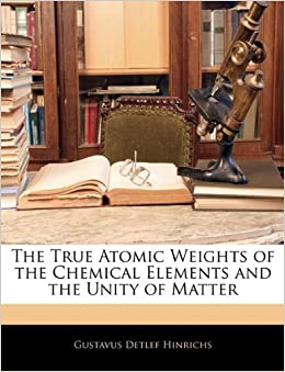 Book The True Atomic Weights of the Chemical Elements and the Unity of Matter