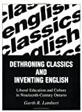 Dethroning Classics and Inventing English : Liberal Education and Culture in Nineteenth-Century Ontario, Lambert, Garth, 1550285084