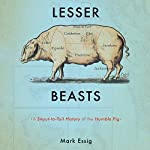 Lesser Beasts: A Snout-to-Tail History of the Humble Pig | Mark Essig
