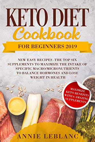 KETO DIET COOKBOOK FOR BEGINNERS 2019: NEW EASY RECIPES   The TOP SIX SUPPLEMENTS to maximize the intake of specific macro, micronutrients to balance hormones and lose weight in health