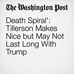 'Death Spiral': Tillerson Makes Nice but May Not Last Long With Trump | Anne Gearan,Philip Rucker,Ashley Parker