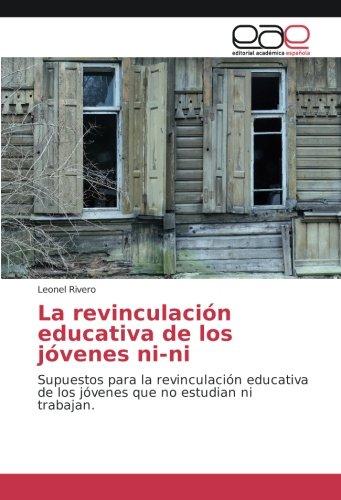 La revinculación educativa de los jóvenes ni-ni: Supuestos para la revinculación educativa de los jóvenes que no estudian ni trabajan (Spanish Edition): ...