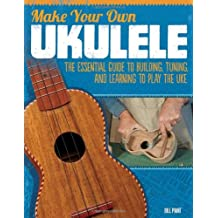 Make Your Own Ukulele: The Essential Guide to Building, Tuning, and Learning to Play the Uke