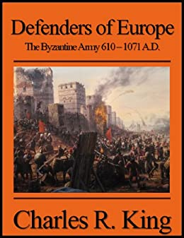 Defenders of Europe: The Byzantine Army 610-1071 A.D. by [King, Charles R.]