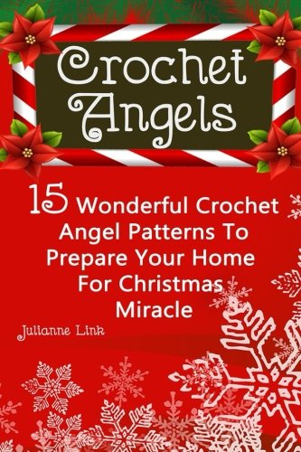 Crochet Angel: 15 Wonderful Crochet Angel Patterns To Prepare Your Home For Christmas Miracle: (Christmas Crochet, Crochet Stitches, Crochet Patterns, Crochet Accessories)