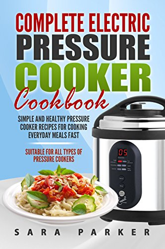 Complete Electric Pressure Cooker Cookbook: Simple and Healthy Pressure Cooker Recipes for Cooking Everyday Meals Fast by Sara Parker