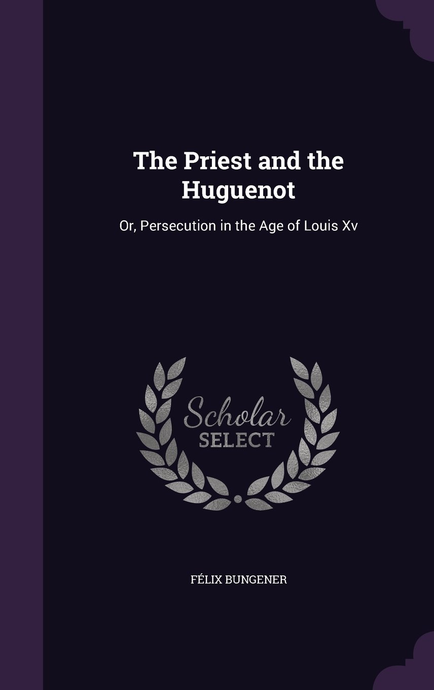 Read Online The Priest and the Huguenot: Or, Persecution in the Age of Louis XV pdf