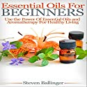 Essential Oils for Beginners: Use the Power of Essential Oils & Aromatherapy for Healthy Living Audiobook by Steven Ballinger Narrated by John Steele