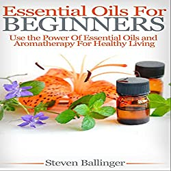 Essential Oils for Beginners: Use the Power of Essential Oils & Aromatherapy for Healthy Living