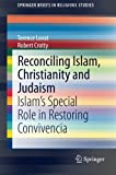 Reconciling Islam, Christianity and Judaism : Islam's Special Role in Restoring Convivencia, Lovat, Terence and Crotty, Robert, 3319155474