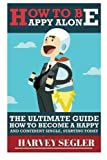 How To Be Happy: Alone: The Ultimate Guide On How To Become a Happy and Confident Single, Starting Today