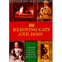 Reigning Cats And Dogs: A HISTORY OF PETS AT COURT SINCE THE RENA