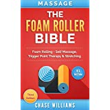 Massage: The Foam Roller Bible: Foam Rolling - Self Massage, Trigger Point Therapy & Stretching (Trigger Point, Tennis Ball, Myofascial, Deep Tissue, Pressure Points, Hip Flexors, Calisthenics)