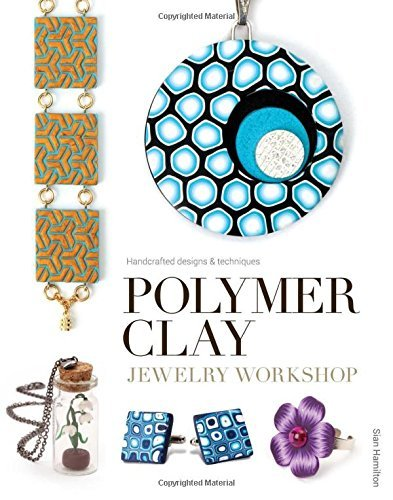 Polymer Clay Jewelry Workshop: Handcrafted Designs & Techniques by Sian Hamilton (2015-10-20)