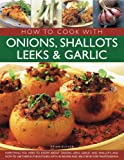 How to Cook with Onions, Shallots, Leeks & Garlic: Everything you need to know about onions, leeks, garlic and shallots, and how to use them in the ... 45 recipes and 300 step-by-step photographs