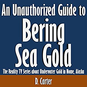 An Unauthorized Guide to Bering Sea Gold: The Reality TV Series About Underwater Gold in Nome, Alaska