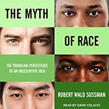 The Myth of Race: The Troubling Persistence of an Unscientific Idea Audiobook by Robert Wald Sussman Narrated by David Colacci