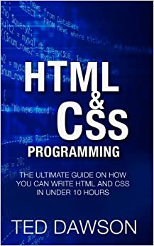 Html and CSS Programming: The Ultimate guide on How you can write Html and CSS in Under 10 Hours