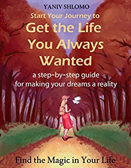 Start Your Journey to Get the Life You Always Wanted: a step-by-step guide for making your dreams a reality by [Shlomo, Yaniv]