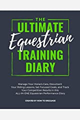 The Ultimate Equestrian Training Diary: Manage Your Horse's Care, Document Your Riding Lessons, Set Focused Goals, and Track Your Competition Results in this ALL-IN-ONE Equestrian Performance Diary Paperback