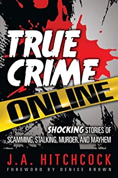 True Crime Online: Shocking Stories of Scamming, Stalking, Murder, and Mayhem by [Hitchcock, J. A.]