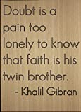 """""""Doubt is a pain too lonely to know that faith is his twin brother."""" quote by Khalil Gibran Motivation and inspiration are what gets us out of bed every morning. To give you that drive and touch of magic that you need in your life, why not add some w..."""